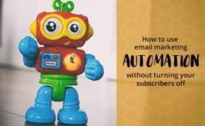 How to Use Email Marketing Automation, Without Turning Your Subscribers Off