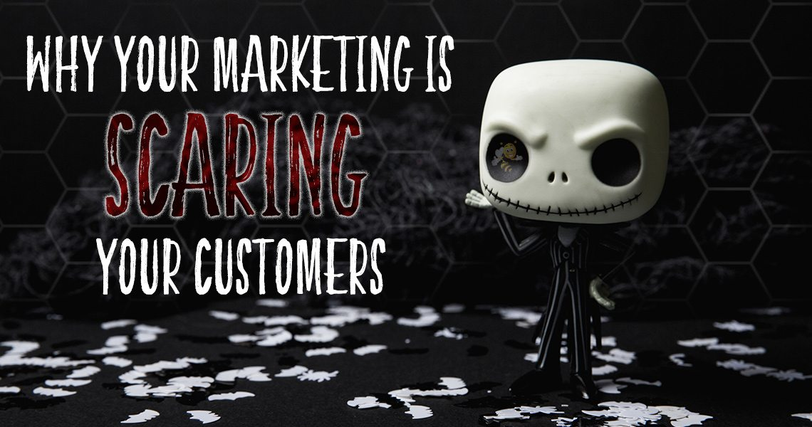 why your marketing is scaring your customers