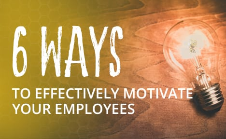 6 Ways to Effectively Motivate Your Employees