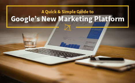 A Quick & Simple Guide to Google's New Marketing Platform