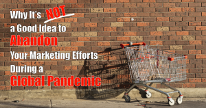 """shopping cart against a brick wall, with text overlaid that says """"why it's not a good idea to abandon your marketing efforts during a global pandemic."""""""