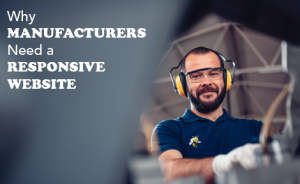 "a man with earmuffs feeds a piece of metal into a machine. text overlaid says ""Why Manufacturers Need a Responsive Website"""