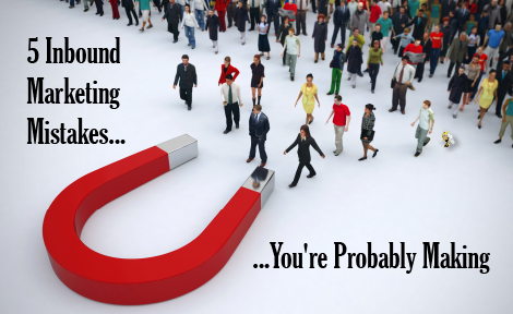 5 Inbound Marketing Mistakes You're Probably Making