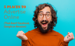 """a man grinning and clenching his fists. text overlaid says """"5 Places to Advertise Online (That Aren't Facebook, Google or Amazon)"""""""